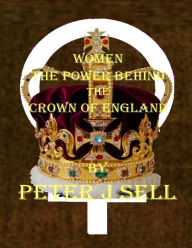 Women the Power Behind the Crown of England - Peter J Sell