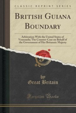 British Guiana Boundary: Arbitration With the United States of Venezuela; The Counter-Case on Behalf of the Government of Her Britannic Majesty (Classic Reprint)
