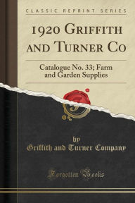 1920 Griffith and Turner Co: Catalogue No. 33; Farm and Garden Supplies (Classic Reprint) - Griffith and Turner Company