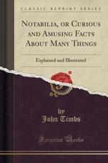 Notabilia, or Curious and Amusing Facts about Many Things - John Timbs