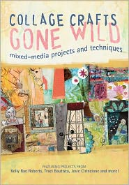 Collage Crafts Gone Wild: Mixed-Media Projects and Techniques - Kristy Conlin (Editor)