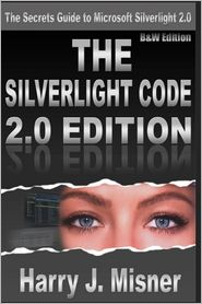 The Silverlight Code 2. 0 Edition - B & W Edition: The Secrets Guide to Microsoft Silverlight 2. 0 - Harry J. Misner