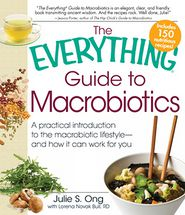 The Everything Guide to Macrobiotics: A practical introduction to the macrobiotic lifestyle - and how it can work for you - Julie S. Ong, With Lorena Novak Bull