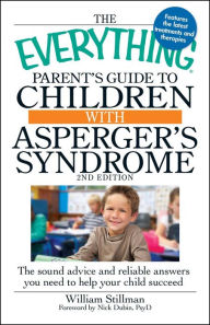 The Everything Parent's Guide to Children with Asperger's Syndrome: The sound advice and reliable answers you need to help your child succeed - William Stillman