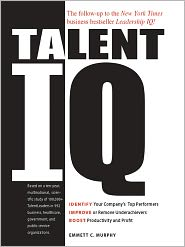 Talent IQ: Identify Your Company's Top Performers, Improve or Remove Underachievers, Boost Productivity and Profit - Emmett C. Murphy