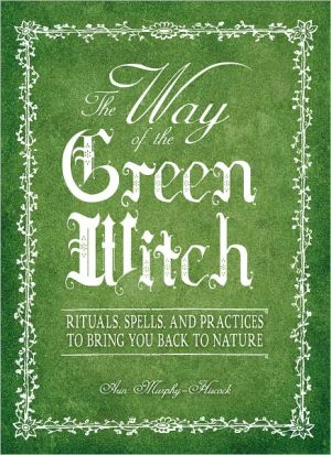 The Way Of The Green Witch: Rituals, Spells, And Practices to Bring You Back to Nature (PagePerfect NOOK Book) - Arin Murphy-Hiscock