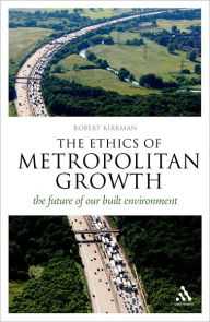 The Ethics of Metropolitan Growth: The Future of our Built Environment (Think Now Series) - Robert Kirkman