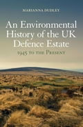 An Environmental History of the UK Defence Estate, 1945 to the Present - Dudley, Marianna