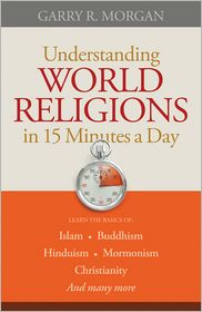Understanding World Religions in 15 Minutes a Day: Learn the basics of: Islam Buddhism Hinduism Mormonism Christianity And many more. - Garry R. Morgan