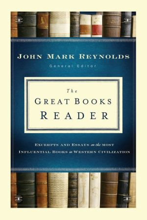 The Great Books Reader: Excerpts and Essays on the Most Influential Books in Western Civilization - John Mark Reynolds (Editor)