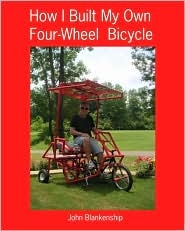 How I Built My Own Four-Wheel Bicycle: No Welding or Machine Shop Necessary - John Blankenship