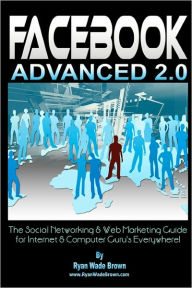Facebook Advanced 2. 0 - Black and White Version: The Social Networking and Web Marketing Guide for Internet and Computer Guru's Everywhere! - Ryan Wade Brown