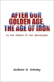 After Our Golden Age, the Age of Iron: In the Shadow of the Apocalypse - Andrew B. Goewey