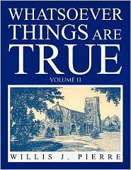 Whatsoever Things Are True Volume Ii - Willis J. Pierre