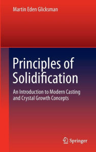 Principles of Solidification: An Introduction to Modern Casting and Crystal Growth Concepts Martin Eden Glicksman Author
