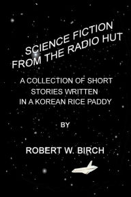 Science Fiction from the Radio Hut: A Collection of Short Stories Written in a Korean Rice Paddy - Robert Birch