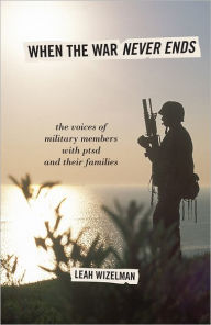 When the War Never Ends: The Voices of Military Members with PTSD and Their Families - Leah Wizelman