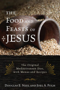 The Food and Feasts of Jesus: Inside the World of First Century Fare, with Menus and Recipes - Douglas E. Neel