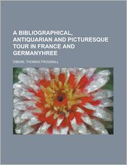 A Bibliographical, Antiquarian And Picturesque Tour In France And Germanyhree - Thomas Frognall Dibdin
