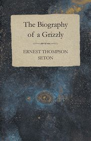 The Biography Of A Grizzly Bear - Ernest Thompson Seton
