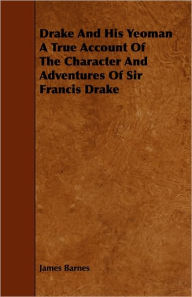 Drake and His Yeoman a True Account of the Character and Adventures of Sir Francis Drake - James Barnes