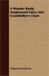 A Wonder Book; Tanglewood Tales, And Grandfather's Chair - Nathaniel Hawthorne