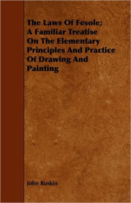 The Laws of Fesole; A Familiar Treatise on the Elementary Principles and Practice of Drawing and Painting - John Ruskin