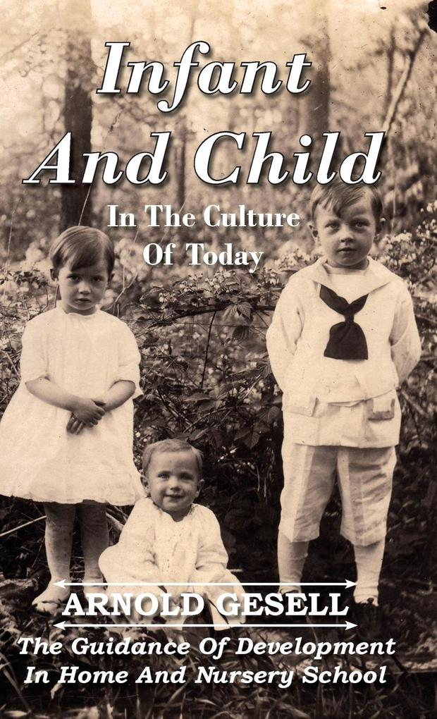 Infant and Child in the Culture of Today - The Guidance of Development in Home and Nursery School als Buch von Arnold Gesell - Arnold Gesell