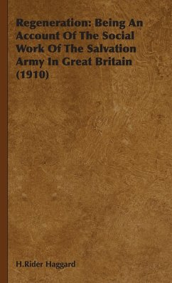 Regeneration: Being an Account of the Social Work of the Salvation Army in Great Britain (1910) - Haggard, H. Rider