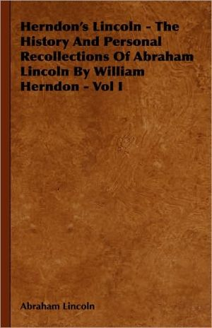 Herndon's Lincoln - The History and Personal Recollections of Abraham Lincoln by William Herndon - Vol I - Abraham Lincoln