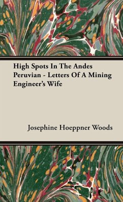 High Spots In The Andes Peruvian - Letters Of A Mining Engineer's Wife - Woods, Josephine Hoeppner
