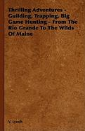 Thrilling Adventures - Guilding, Trapping, Big Game Hunting - From the Rio Grande to the Wilds of Maine