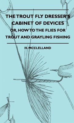 The Trout Fly Dresser's Cabinet Of Devices - Or, How To The Flies For Trout And Grayling Fishing - McClelland, H.