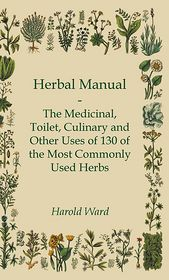 Herbal Manual - The Medicinal, Toilet, Culinary And Other Uses Of 130 Of The Most Commonly Used Herbs - Harold Ward, Selwyn Brinton