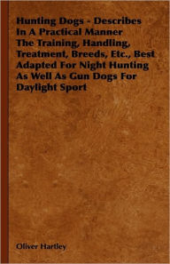 Hunting Dogs - Describes In A Practical Manner The Training, Handling, Treatment, Breeds, Etc., Best Adapted For Night Hunting As Well As Gun Dogs For Daylight Sport - Oliver Hartley