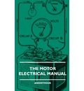 The Motor Electrical Manual - A Practical And Fully Illustrated Handbook And Guide For All Motorists, Describing In Simple Language The Principles, Constuction And Working Of The Electrical Appliances Used On Cars. How To Keep Ignition, Lighting, Starting - Anon
