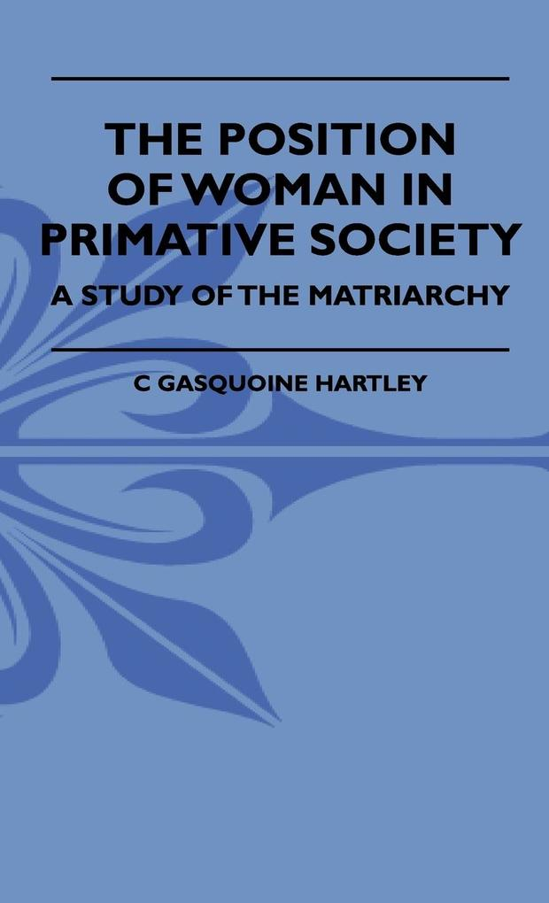 The Position Of Woman In Primative Society - A Study Of The Matriarchy als Buch von C Gasquoine Hartley - C Gasquoine Hartley