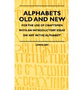 Alphabets Old And New - For The Use Of Craftsmen With An Introductory Essay On 'Art In The Alphabet' - Lewis Day