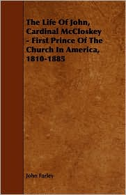 The Life Of John, Cardinal Mccloskey - First Prince Of The Church In America, 1810-1885 - John Farley