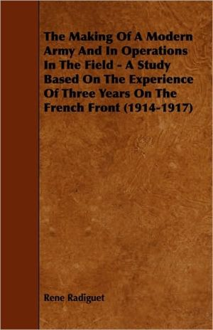 The Making Of A Modern Army And In Operations In The Field - A Study Based On The Experience Of Three Years On The French Front (1914-1917)