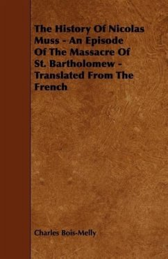 The History Of Nicolas Muss - An Episode Of The Massacre Of St. Bartholomew - Translated From The French - Bois-Melly, Charles
