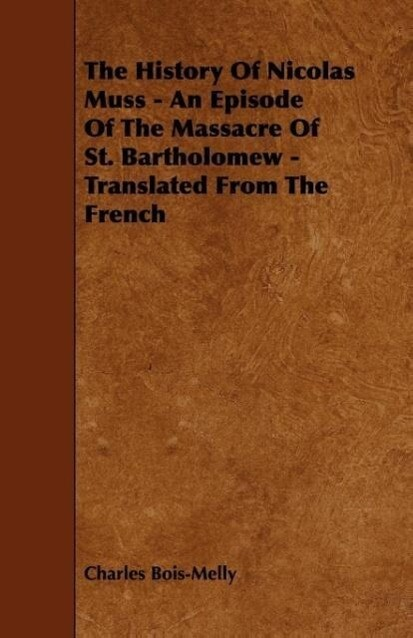 The History Of Nicolas Muss - An Episode Of The Massacre Of St. Bartholomew - Translated From The French als Taschenbuch von Charles Bois-Melly