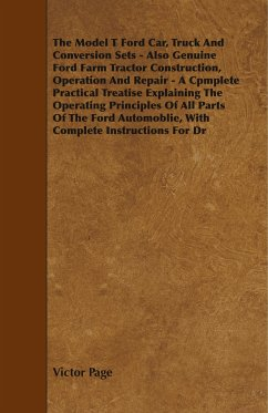 The Model T Ford Car, Truck And Conversion Sets - Also Genuine Ford Farm Tractor Construction, Operation And Repair - A Cpmplete Practical Treatise Explaining The Operating Principles Of All Parts Of The Ford Automoblie, With Complete Instructions For Dr - Page, Victor