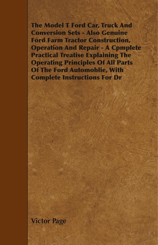The Model T Ford Car, Truck And Conversion Sets - Also Genuine Ford Farm Tractor Construction, Operation And Repair - A Cpmplete Practical Treatis... - Baker Press