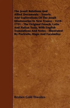 The Jesuit Relations And Allied Documents - Travels And Explorations Of The Jesuit Missionaries In New France - 1610-1791 - The Original French, Latin And Italian Texts, With English Translations And Notes - Illustrated By Portraits, Maps And Facsimiles - Thwaites, Reuben Gold