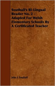Southall's Bi-Lingual Reader No. 2 - Adapted For Welsh Elementary Schools By A Certificated Teacher - John E Southall