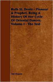 Ruth St. Denis - Pioneer & Prophet, Being A History Of Her Cycle Of Oriental Dances. Volume I - The Text - Ted Shawn