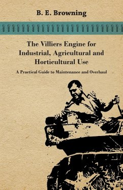 The Villiers Engine for Industrial, Agricultural and Horticultural Use - A Practical Guide to Maintenance and Overhaul - Browning, B. E.
