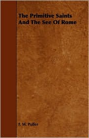 The Primitive Saints And The See Of Rome - F. W. Puller