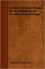 A Study of Some Points in the Pathology of Cerebral Haemorrhage - Charles Bouchard